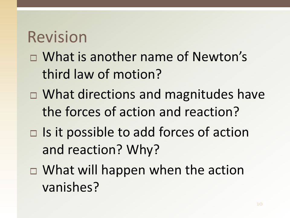 10  What is another name of Newton's third law of motion?  What directions and magnitudes have the forces of action and reaction?  Is it possible t