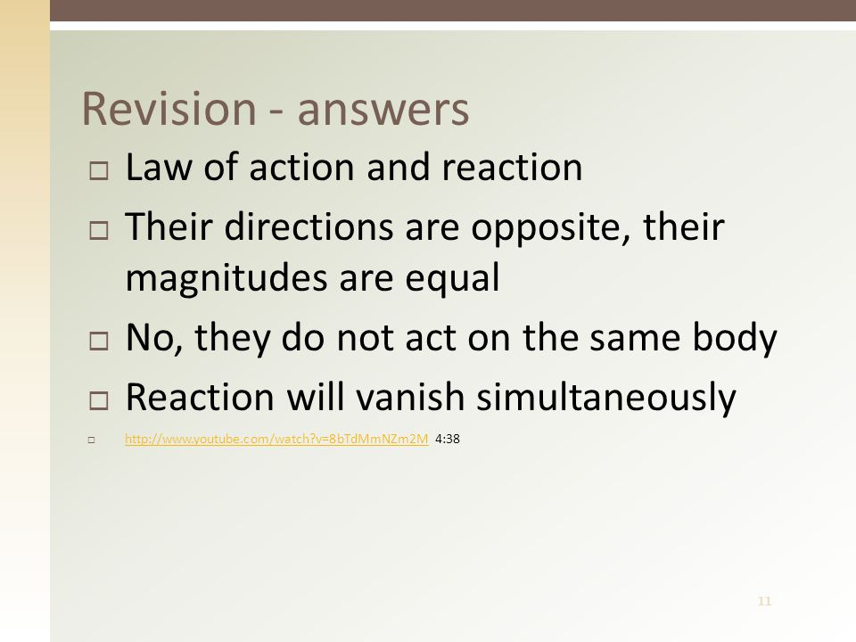 11  Law of action and reaction  Their directions are opposite, their magnitudes are equal  No, they do not act on the same body  Reaction will vanish simultaneously  http://www.youtube.com/watch v=8bTdMmNZm2M 4:38 http://www.youtube.com/watch v=8bTdMmNZm2M Revision - answers