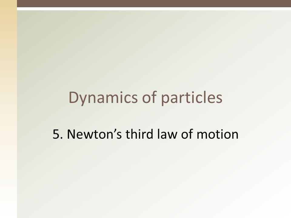 Dynamics of particles 5. Newton's third law of motion