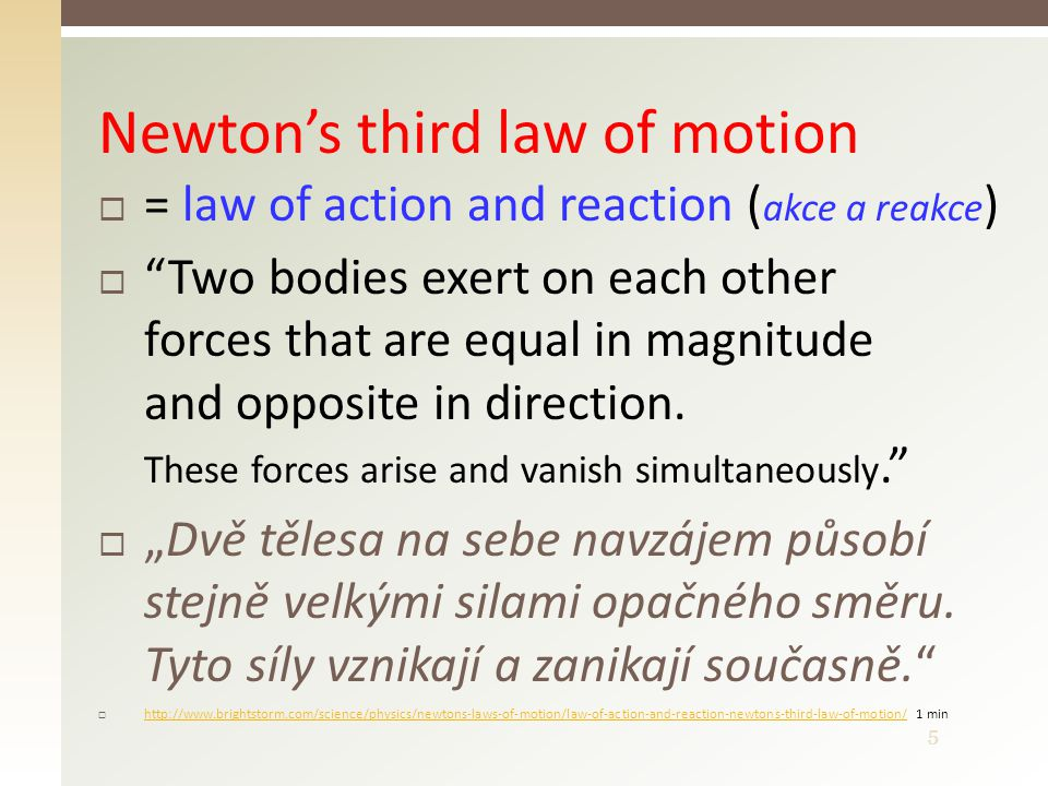6 or better Law of action and reaction  Object 1 exerts a force F 1,2 on object 2  Object 2 exerts a force F 2,1 on object 1 http://www.youtube.com/watch?v=cP0Bb3WXJ_khttp://www.youtube.com/watch?v=cP0Bb3WXJ_k 6 minhttp://www.youtube.com/watch?v=cP0Bb3WXJ_khttp://www.youtube.com/watch?v=cP0Bb3WXJ_k 6 min