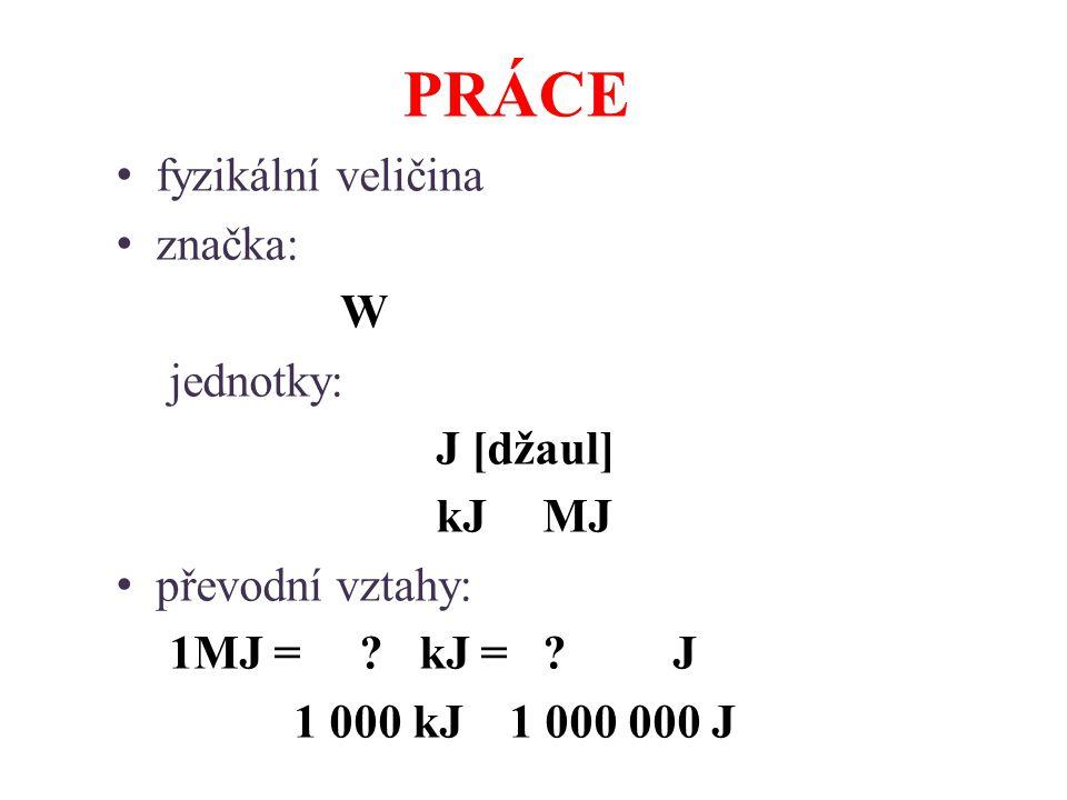 PRÁCE fyzikální veličina značka: W jednotky: J [džaul] kJMJ převodní vztahy: 1MJ = .