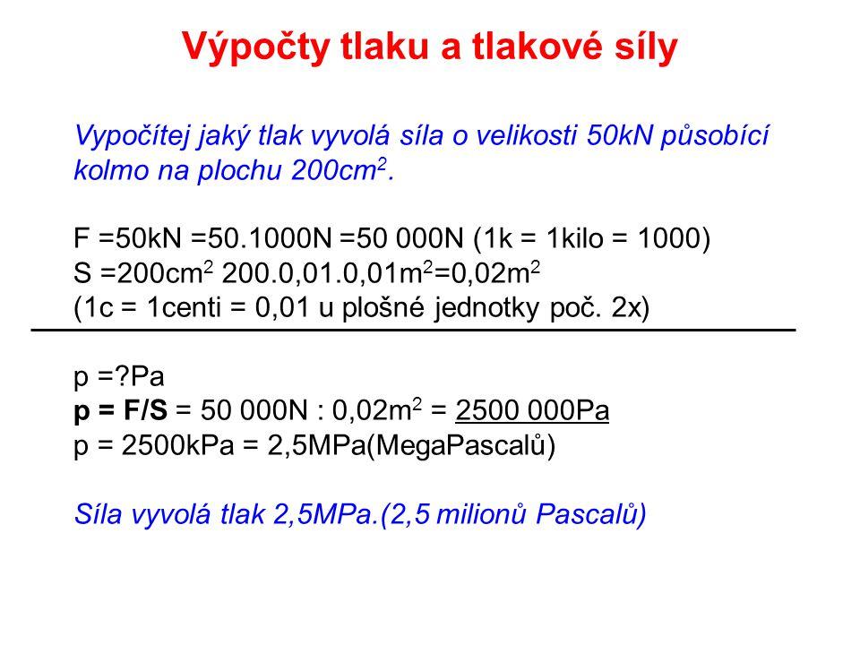 Vypočítej jaký tlak vyvolá síla o velikosti 50kN působící kolmo na plochu 200cm 2. F =50kN =50.1000N =50 000N (1k = 1kilo = 1000) S =200cm 2 200.0,01.