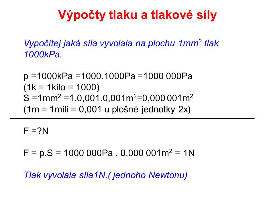 Vypočítej jaká síla vyvolala na plochu 1mm 2 tlak 1000kPa. p =1000kPa =1000.1000Pa =1000 000Pa (1k = 1kilo = 1000) S =1mm 2 =1.0,001.0,001m 2 =0,000 0