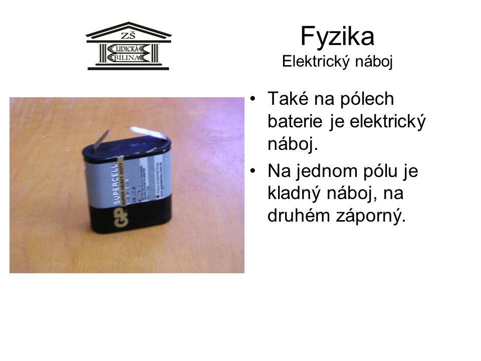 Fyzika Elektrický náboj Také na pólech baterie je elektrický náboj. Na jednom pólu je kladný náboj, na druhém záporný.