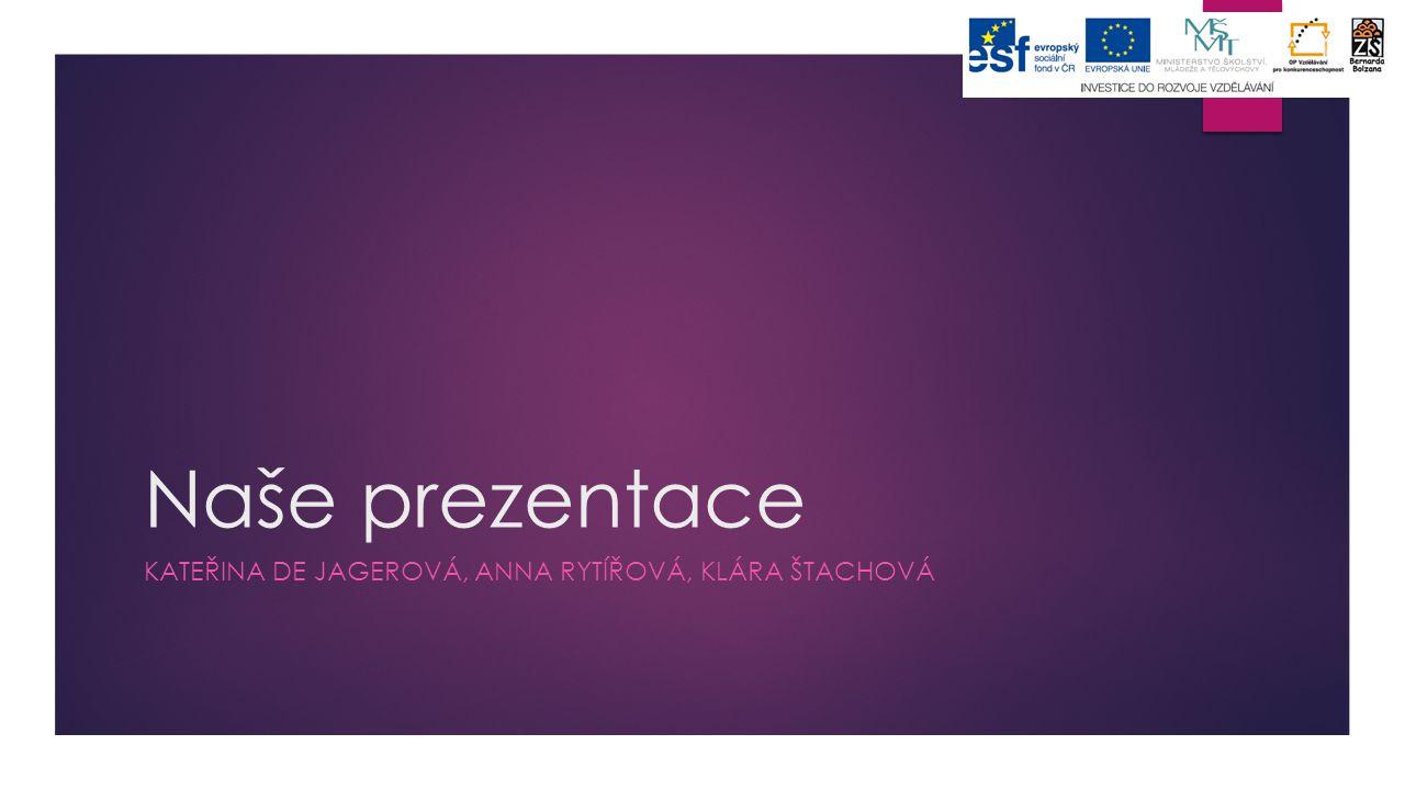 Naše prezentace KATEŘINA DE JAGEROVÁ, ANNA RYTÍŘOVÁ, KLÁRA ŠTACHOVÁ