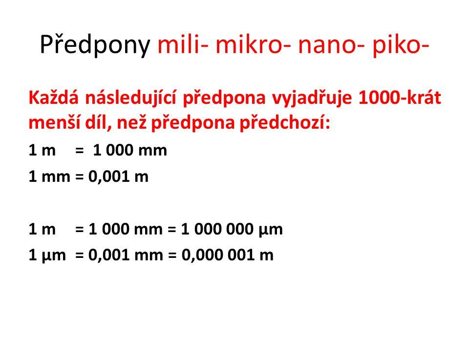 Předpony mili- mikro- nano- piko- Každá následující předpona vyjadřuje 1000-krát menší díl, než předpona předchozí: 1 m= 1 000 mm 1 mm= 0,001 m 1 m= 1 000 mm = 1 000 000 µm 1 µm = 0,001 mm = 0,000 001 m