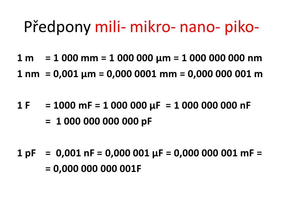 Předpony mili- mikro- nano- piko- 1 m = 1 000 mm = 1 000 000 µm = 1 000 000 000 nm 1 nm= 0,001 µm = 0,000 0001 mm = 0,000 000 001 m 1 F = 1000 mF = 1 000 000 µF = 1 000 000 000 nF = 1 000 000 000 000 pF 1 pF= 0,001 nF = 0,000 001 µF = 0,000 000 001 mF = = 0,000 000 000 001F