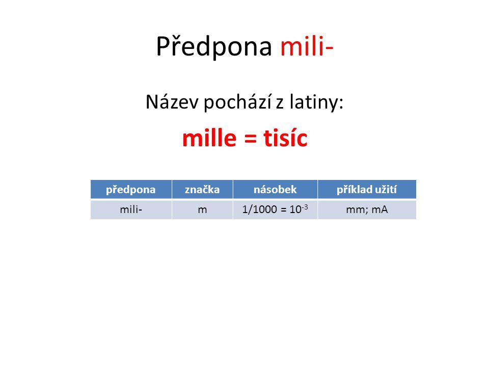Předpona mili- Název pochází z latiny: mille = tisíc předponaznačkanásobekpříklad užití mili-m1/1000 = 10 -3 mm; mA