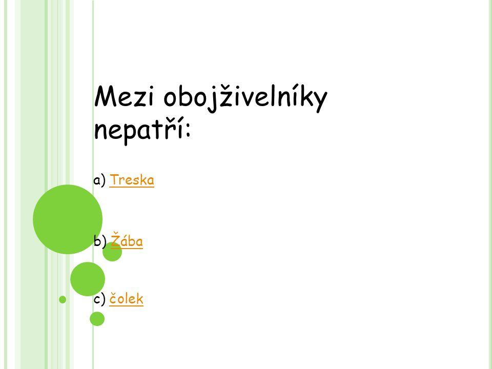 Mezi obojživelníky nepatří: a) TreskaTreska b) ŽábaŽába c) čolekčolek