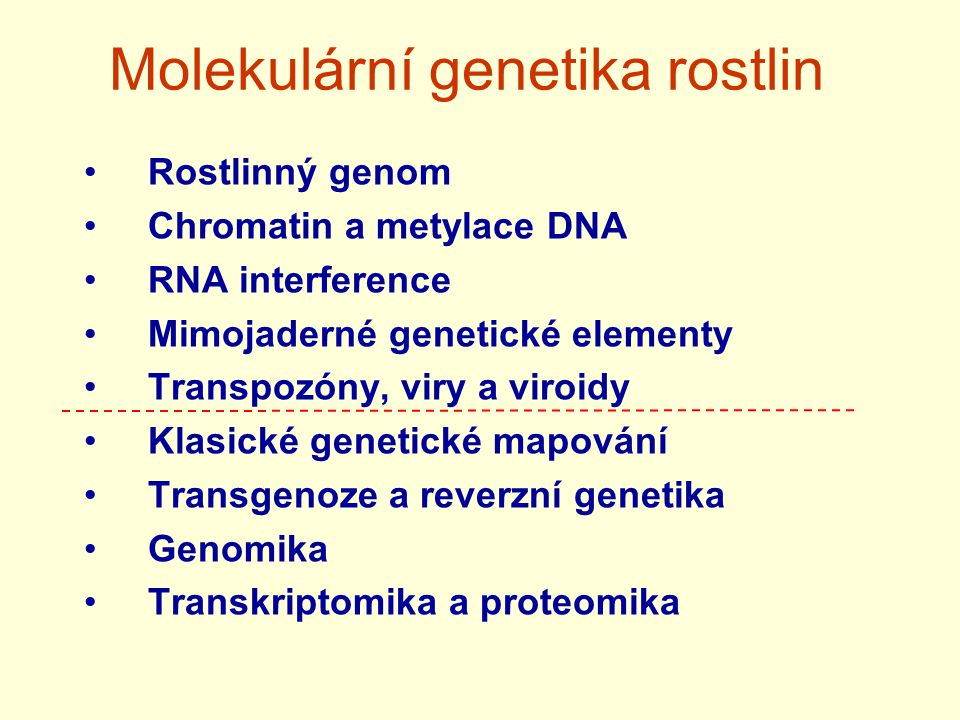 Molekulární genetika rostlin Rostlinný genom Chromatin a metylace DNA RNA interference Mimojaderné genetické elementy Transpozóny, viry a viroidy Klasické genetické mapování Transgenoze a reverzní genetika Genomika Transkriptomika a proteomika