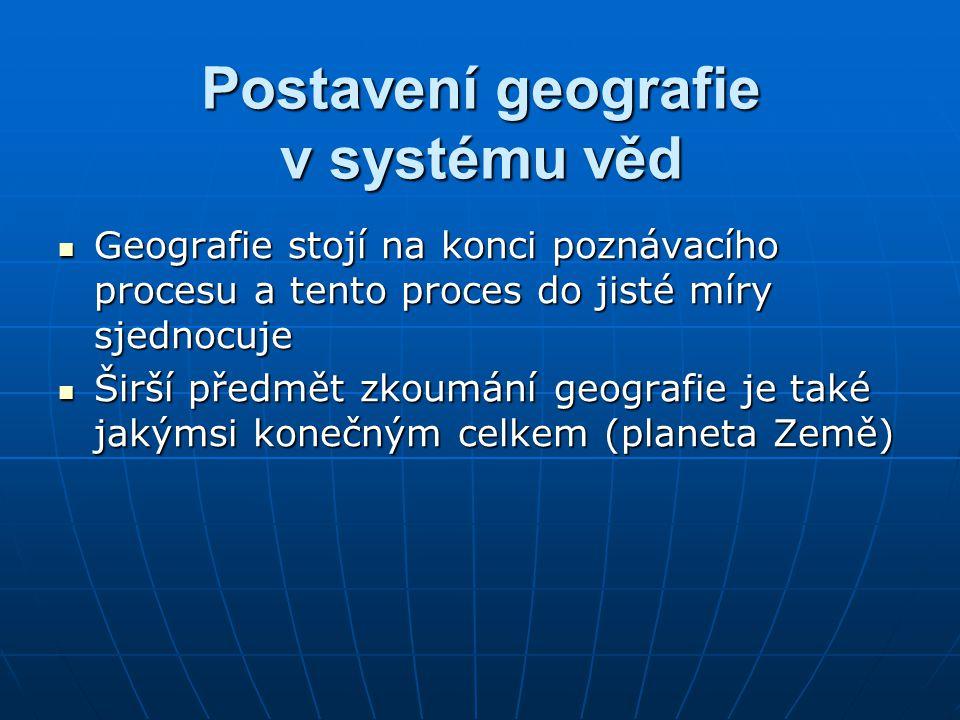 Postavení geografie v systému věd Geografie stojí na konci poznávacího procesu a tento proces do jisté míry sjednocuje Geografie stojí na konci poznáv