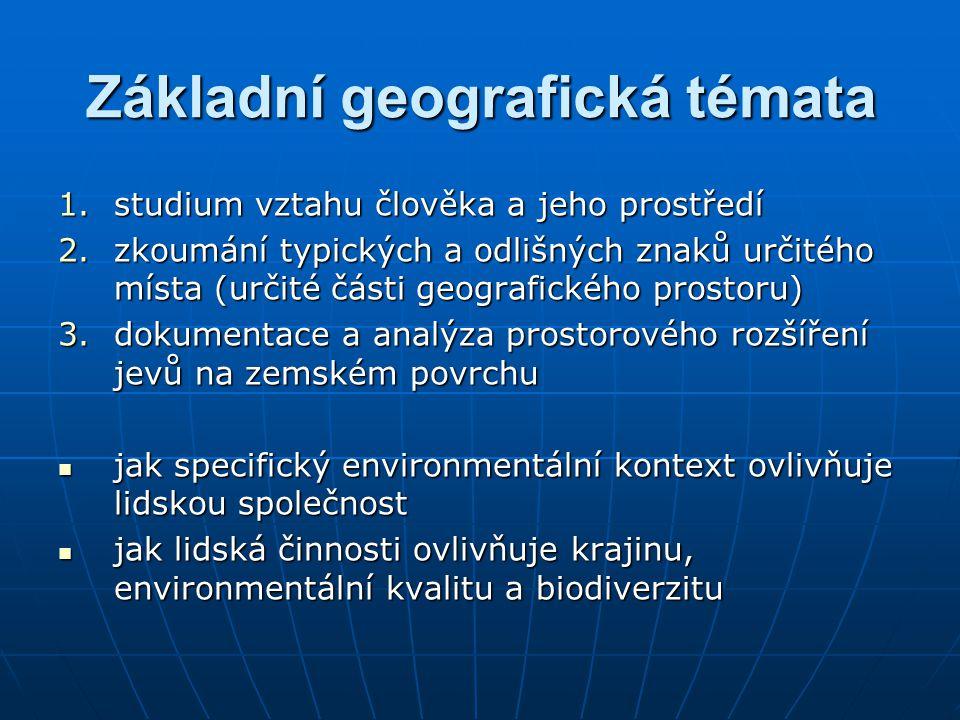 Základní geografická témata 1.studium vztahu člověka a jeho prostředí 2.zkoumání typických a odlišných znaků určitého místa (určité části geografickéh
