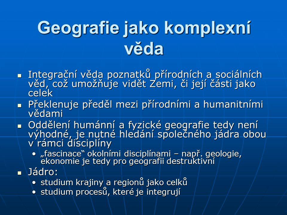 Geografie jako komplexní věda Integrační věda poznatků přírodních a sociálních věd, což umožňuje vidět Zemi, či její části jako celek Integrační věda