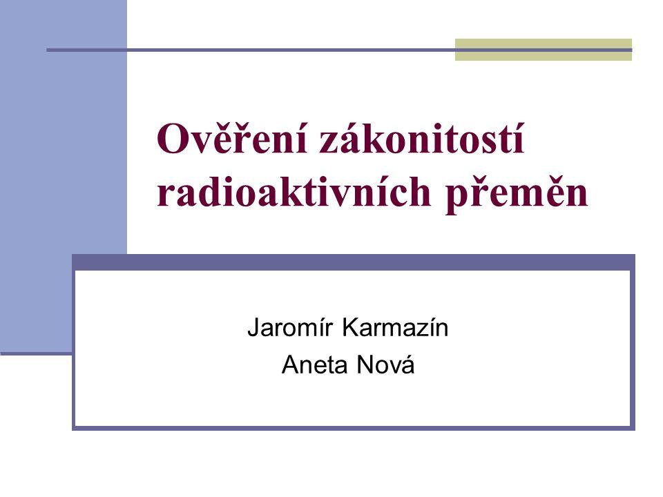 Ověření zákonitostí radioaktivních přeměn Jaromír Karmazín Aneta Nová