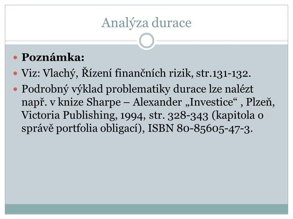 Analýza durace Poznámka: Viz: Vlachý, Řízení finančních rizik, str.131-132. Podrobný výklad problematiky durace lze nalézt např. v knize Sharpe – Alex