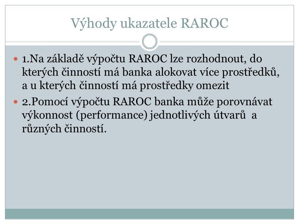 Výhody ukazatele RAROC 1.Na základě výpočtu RAROC lze rozhodnout, do kterých činností má banka alokovat více prostředků, a u kterých činností má prostředky omezit 2.Pomocí výpočtu RAROC banka může porovnávat výkonnost (performance) jednotlivých útvarů a různých činností.