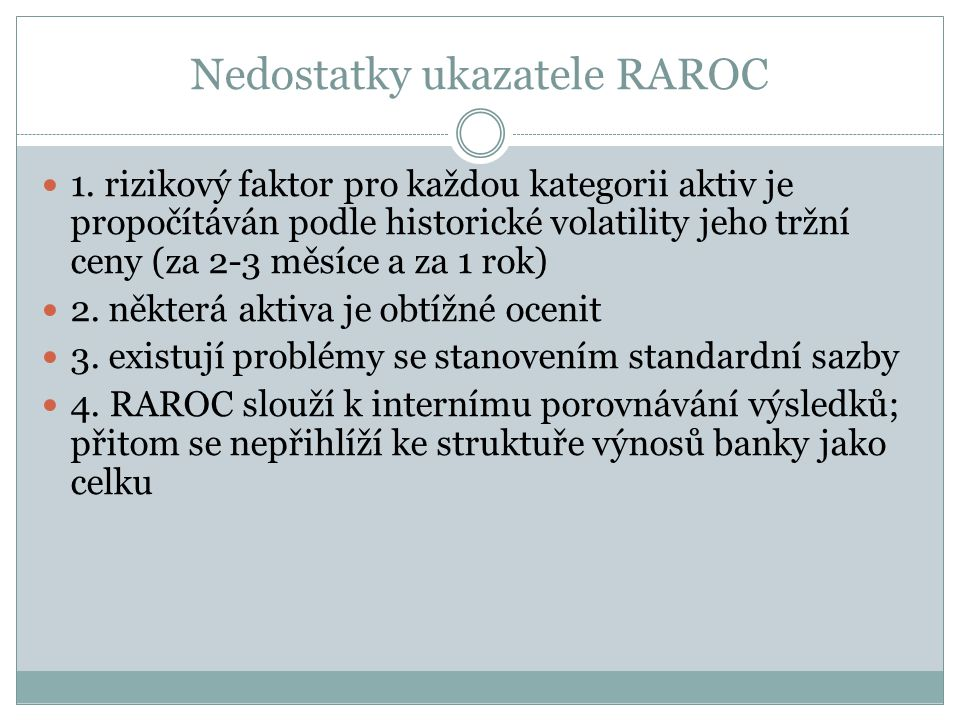 Nedostatky ukazatele RAROC 1. rizikový faktor pro každou kategorii aktiv je propočítáván podle historické volatility jeho tržní ceny (za 2-3 měsíce a