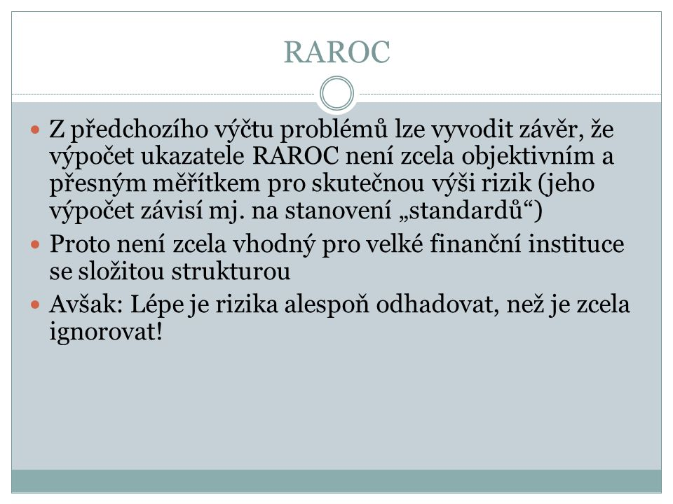 RAROC Z předchozího výčtu problémů lze vyvodit závěr, že výpočet ukazatele RAROC není zcela objektivním a přesným měřítkem pro skutečnou výši rizik (jeho výpočet závisí mj.
