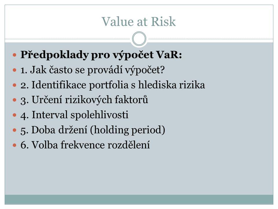 Value at Risk Předpoklady pro výpočet VaR: 1. Jak často se provádí výpočet? 2. Identifikace portfolia s hlediska rizika 3. Určení rizikových faktorů 4