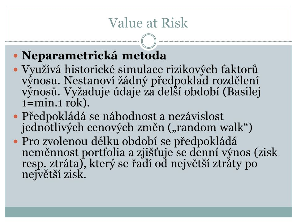 Value at Risk Neparametrická metoda Využívá historické simulace rizikových faktorů výnosu. Nestanoví žádný předpoklad rozdělení výnosů. Vyžaduje údaje