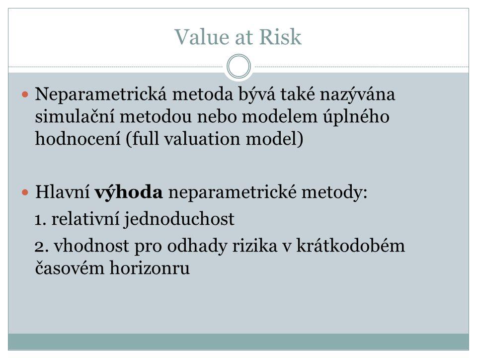 Value at Risk Neparametrická metoda bývá také nazývána simulační metodou nebo modelem úplného hodnocení (full valuation model) Hlavní výhoda neparametrické metody: 1.