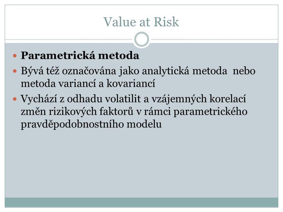 Value at Risk Parametrická metoda Bývá též označována jako analytická metoda nebo metoda variancí a kovariancí Vychází z odhadu volatilit a vzájemných korelací změn rizikových faktorů v rámci parametrického pravděpodobnostního modelu