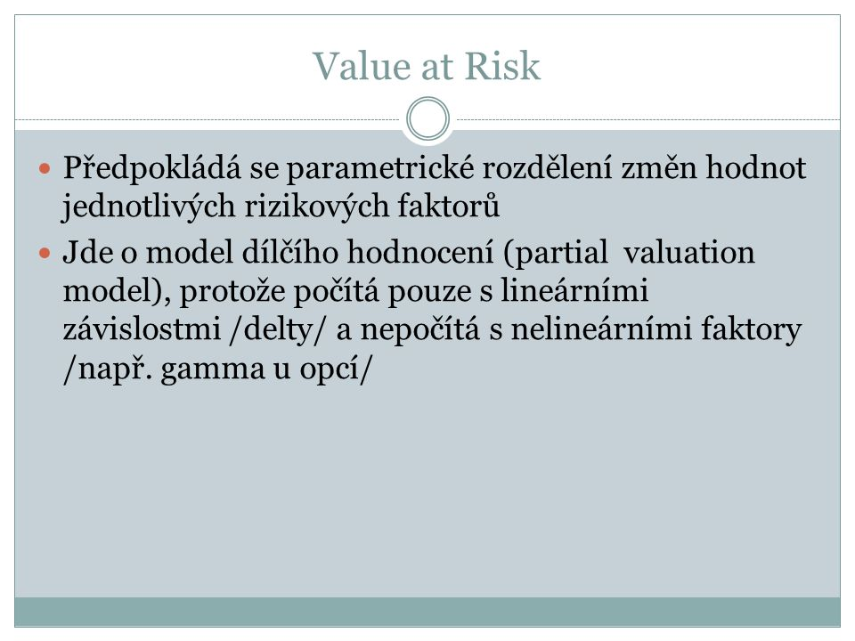 Value at Risk Předpokládá se parametrické rozdělení změn hodnot jednotlivých rizikových faktorů Jde o model dílčího hodnocení (partial valuation model