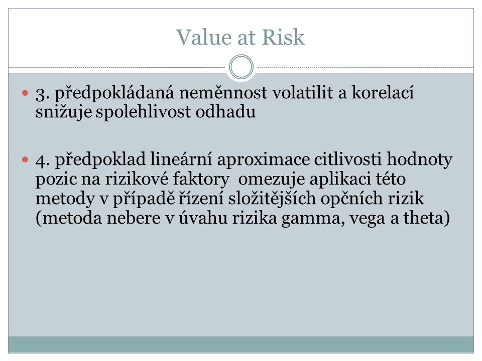Value at Risk 3. předpokládaná neměnnost volatilit a korelací snižuje spolehlivost odhadu 4. předpoklad lineární aproximace citlivosti hodnoty pozic n
