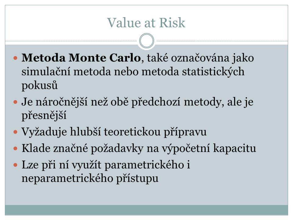 Value at Risk Metoda Monte Carlo, také označována jako simulační metoda nebo metoda statistických pokusů Je náročnější než obě předchozí metody, ale je přesnější Vyžaduje hlubší teoretickou přípravu Klade značné požadavky na výpočetní kapacitu Lze při ní využít parametrického i neparametrického přístupu