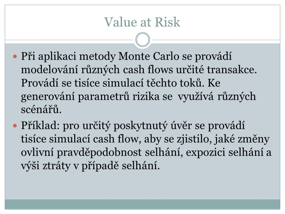 Value at Risk Při aplikaci metody Monte Carlo se provádí modelování různých cash flows určité transakce. Provádí se tisíce simulací těchto toků. Ke ge