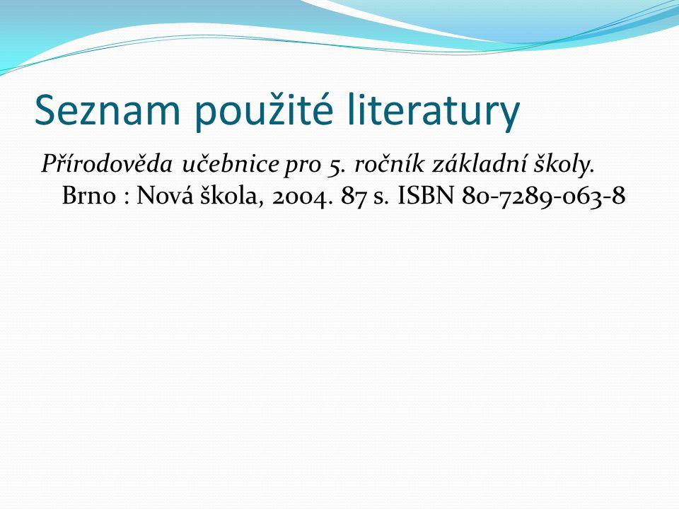 Seznam použité literatury Přírodověda učebnice pro 5. ročník základní školy. Brno : Nová škola, 2004. 87 s. ISBN 80-7289-063-8
