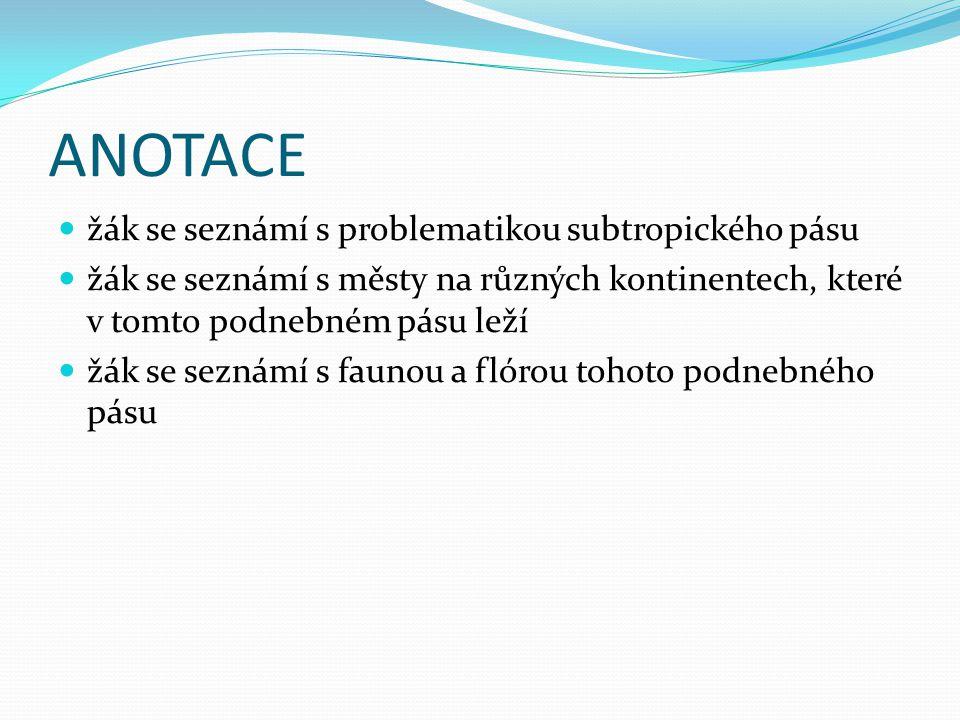 ANOTACE žák se seznámí s problematikou subtropického pásu žák se seznámí s městy na různých kontinentech, které v tomto podnebném pásu leží žák se sez