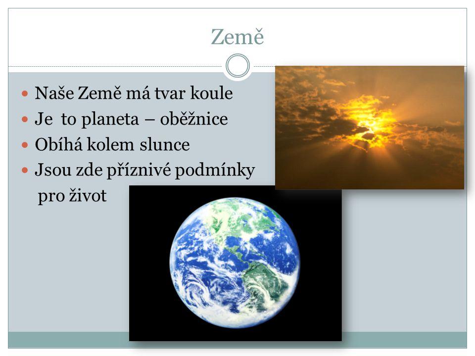 Země Naše Země má tvar koule Je to planeta – oběžnice Obíhá kolem slunce Jsou zde příznivé podmínky pro život