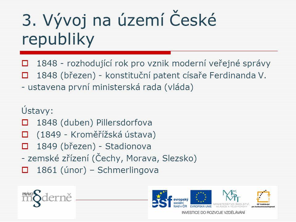 3. Vývoj na území České republiky  1848 - rozhodující rok pro vznik moderní veřejné správy  1848 (březen) - konstituční patent císaře Ferdinanda V.