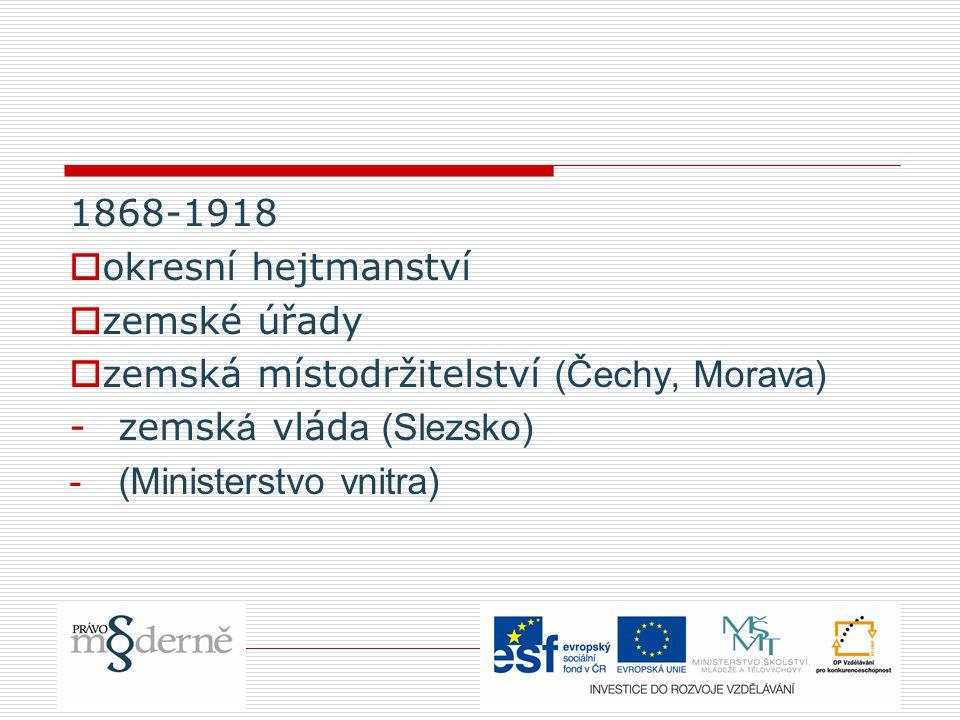 1868-1918  okresní hejtmanství  zemské úřady  zemská místodržitelství (Čechy, Morava) -zemsk á vlád a (Slezsko) -(Ministerstvo vnitra)