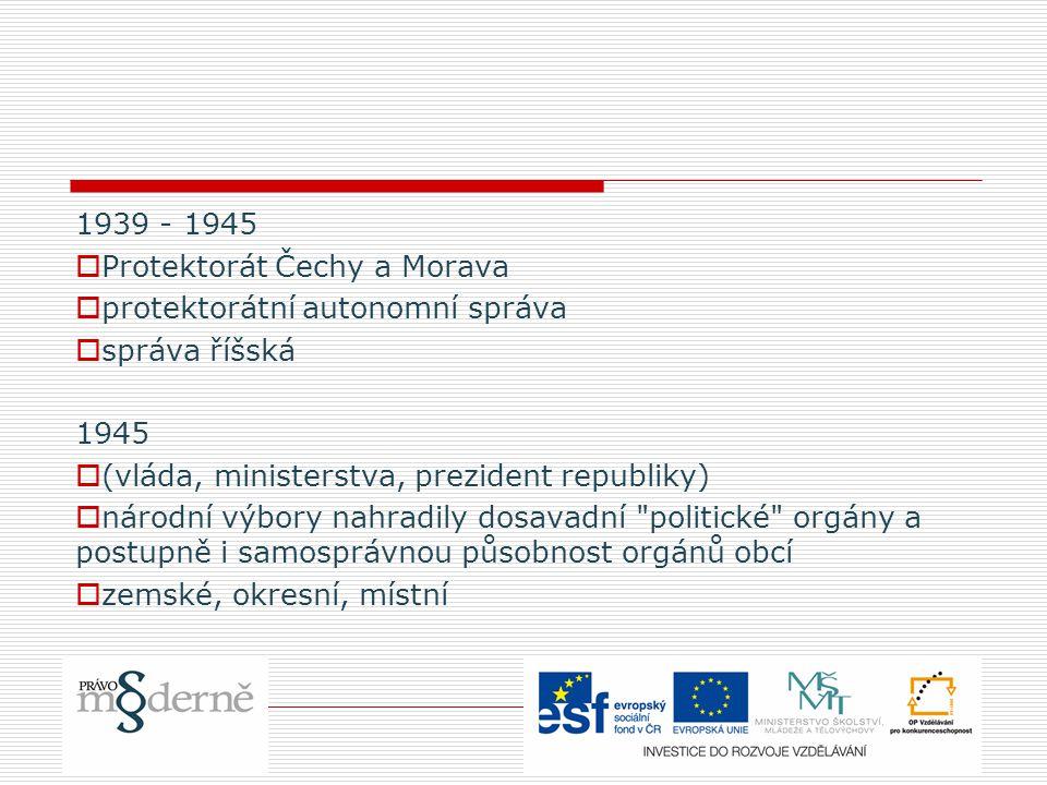 1939 - 1945  Protektorát Čechy a Morava  protektorátní autonomní správa  správa říšská 1945  (vláda, ministerstva, prezident republiky)  národní