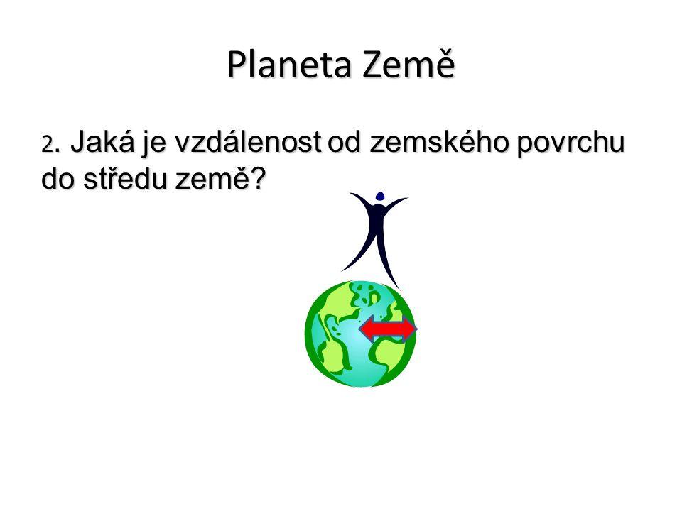Planeta Země 2. Jaká je vzdálenost od zemského povrchu do středu země?