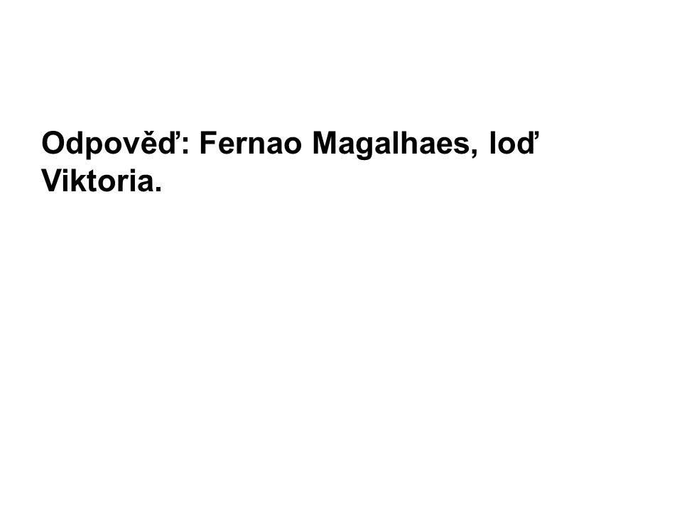 Odpověď: Fernao Magalhaes, loď Viktoria.