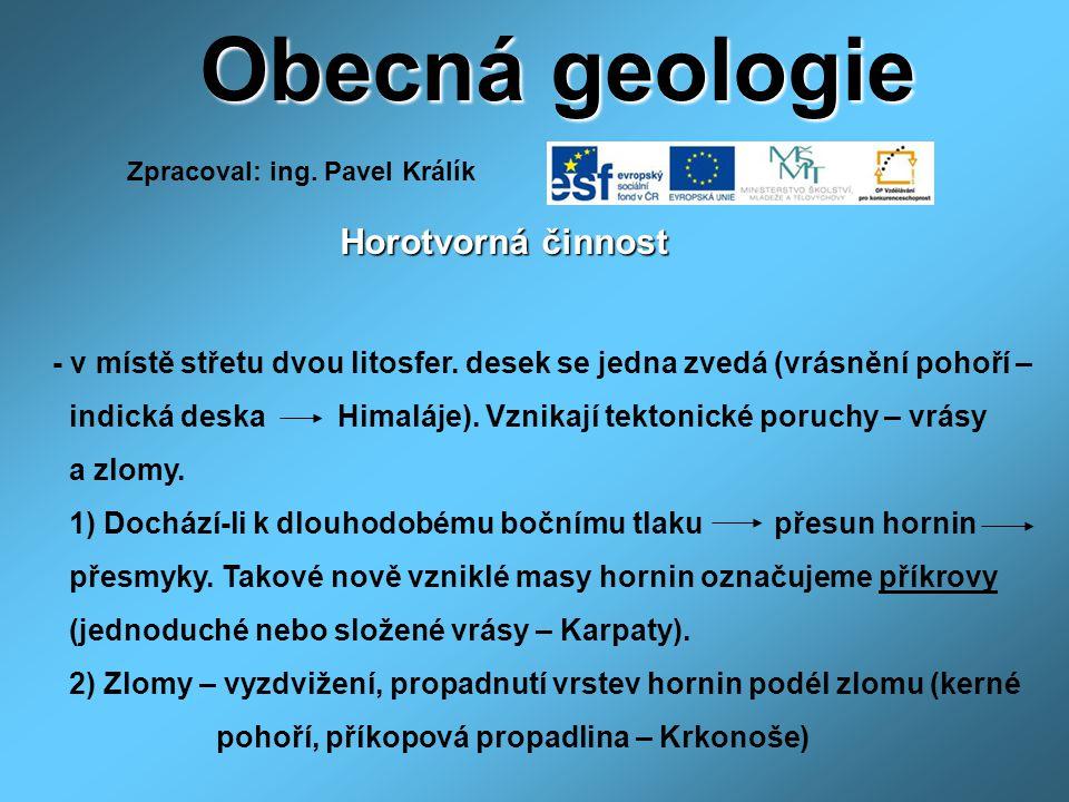 Obecná geologie Horotvorná činnost Horotvorná činnost - v místě střetu dvou litosfer. desek se jedna zvedá (vrásnění pohoří – indická deska Himaláje).