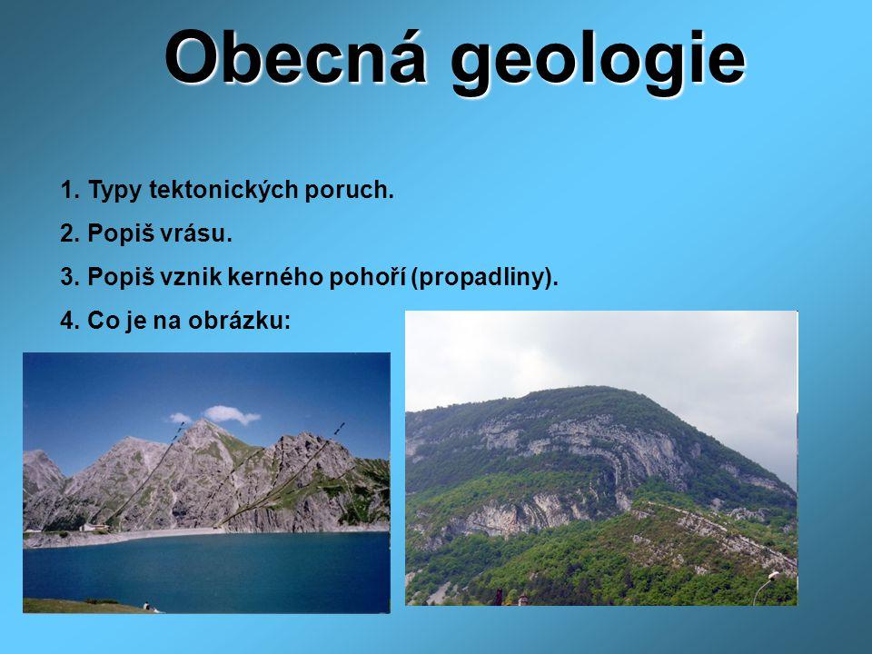 Obecná geologie 1. Typy tektonických poruch. 2. Popiš vrásu. 3. Popiš vznik kerného pohoří (propadliny). 4. Co je na obrázku: