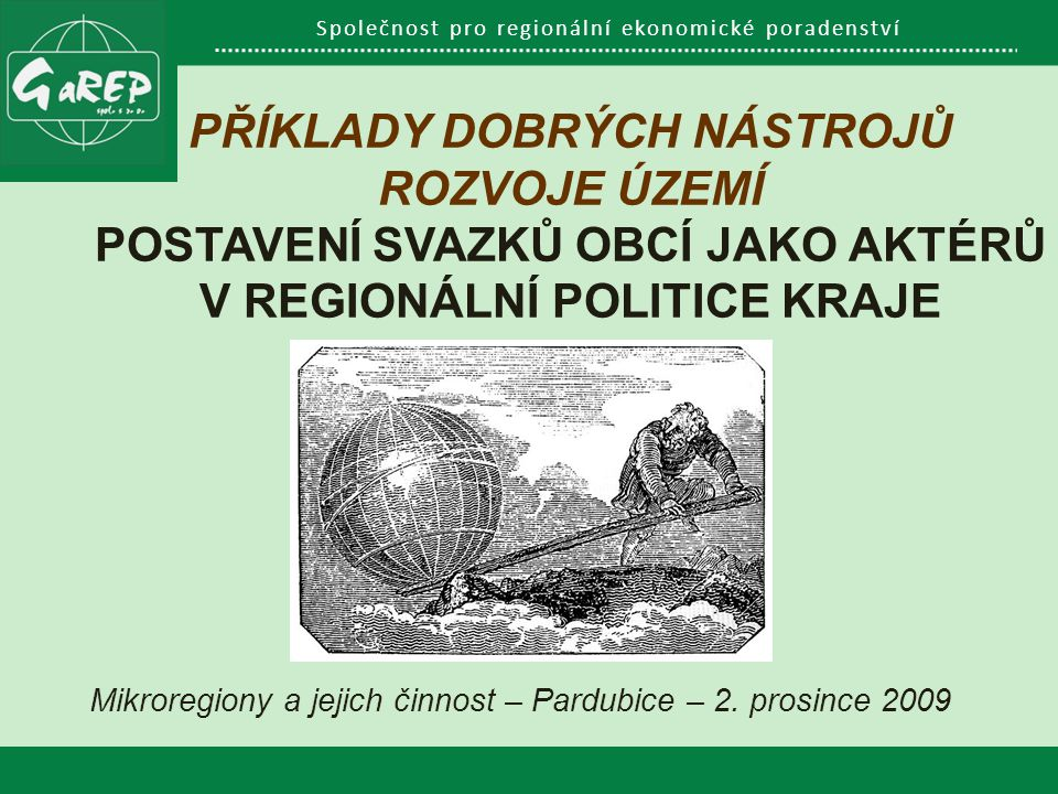 Společnost pro regionální ekonomické poradenství PŘÍKLADY DOBRÝCH NÁSTROJŮ ROZVOJE ÚZEMÍ POSTAVENÍ SVAZKŮ OBCÍ JAKO AKTÉRŮ V REGIONÁLNÍ POLITICE KRAJE Mikroregiony a jejich činnost – Pardubice – 2.