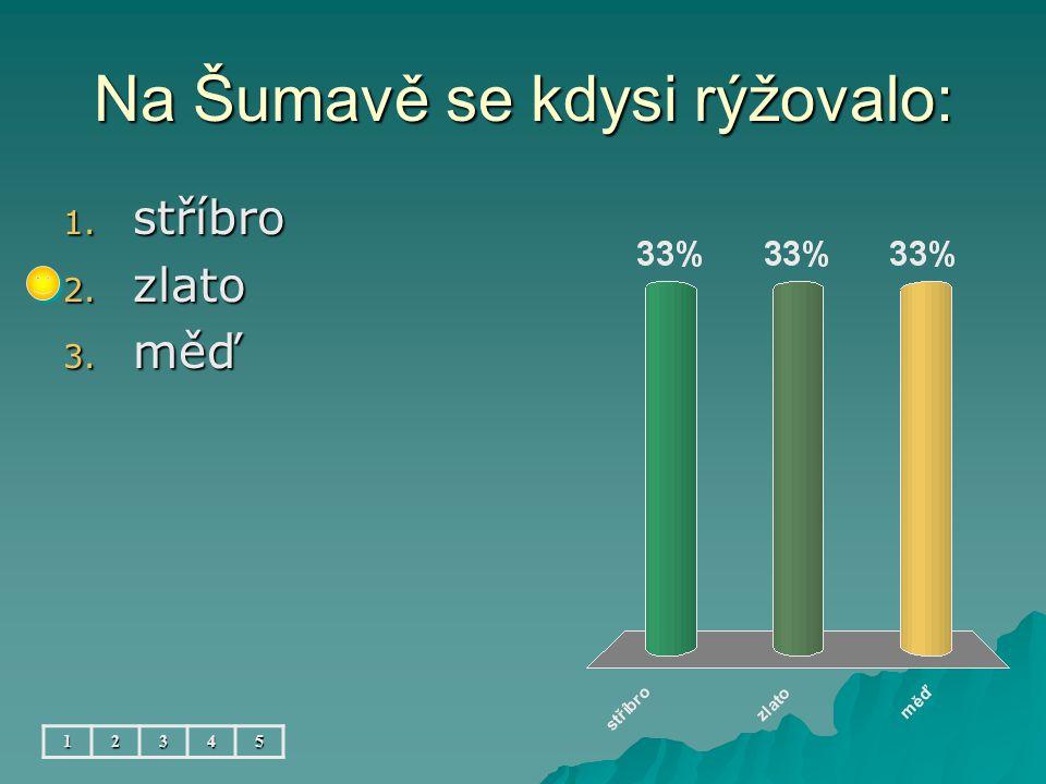 Na Šumavě se kdysi rýžovalo: 12345 1. stříbro 2. zlato 3. měď