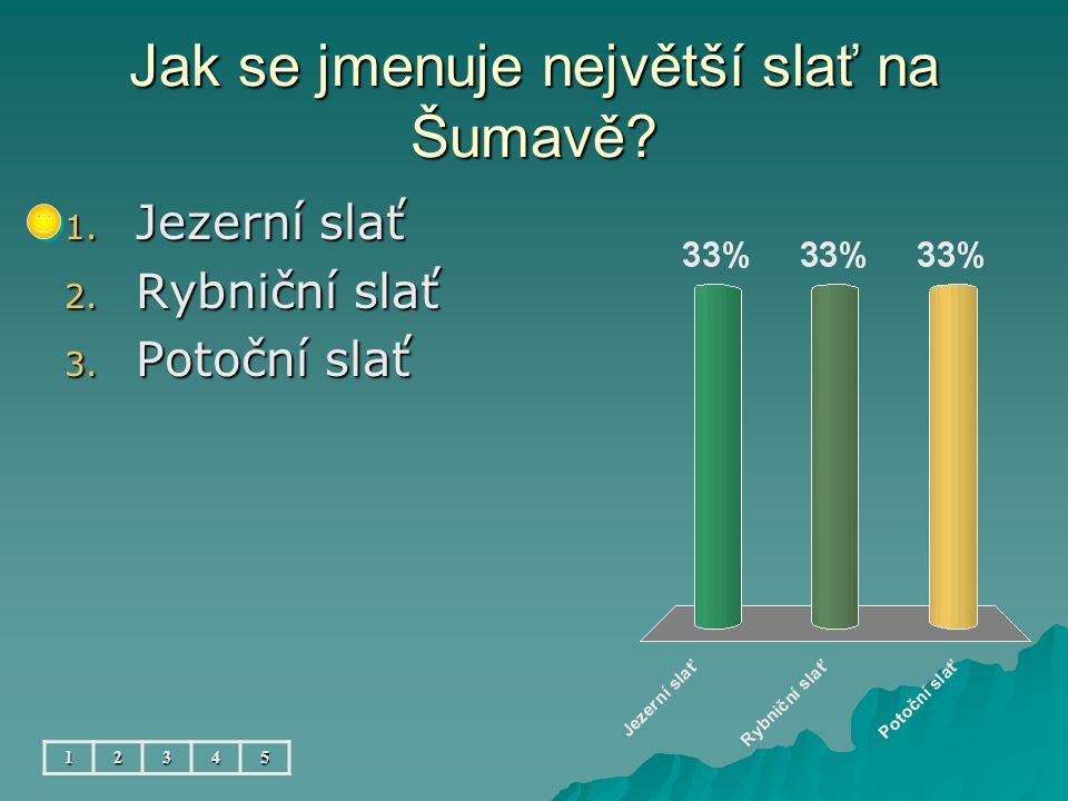 Jak se jmenuje největší slať na Šumavě? 1. Jezerní slať 2. Rybniční slať 3. Potoční slať 12345