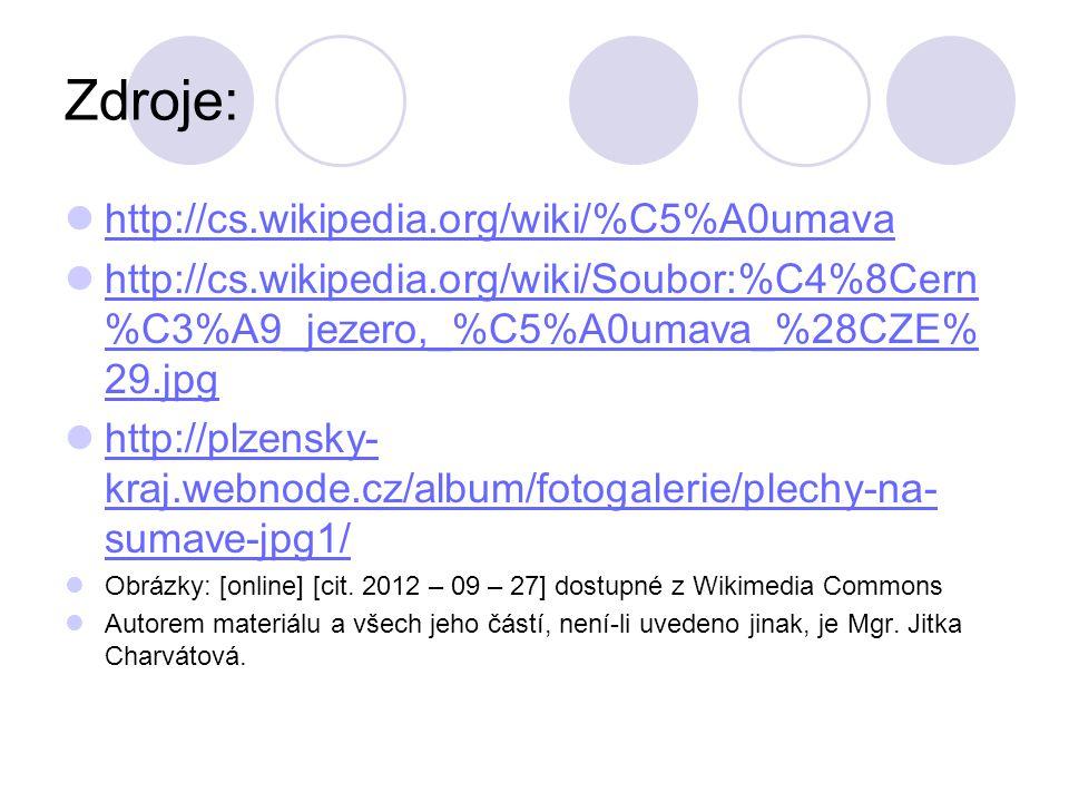 Zdroje: http://cs.wikipedia.org/wiki/%C5%A0umava http://cs.wikipedia.org/wiki/Soubor:%C4%8Cern %C3%A9_jezero,_%C5%A0umava_%28CZE% 29.jpg http://cs.wikipedia.org/wiki/Soubor:%C4%8Cern %C3%A9_jezero,_%C5%A0umava_%28CZE% 29.jpg http://plzensky- kraj.webnode.cz/album/fotogalerie/plechy-na- sumave-jpg1/ http://plzensky- kraj.webnode.cz/album/fotogalerie/plechy-na- sumave-jpg1/ Obrázky: [online] [cit.
