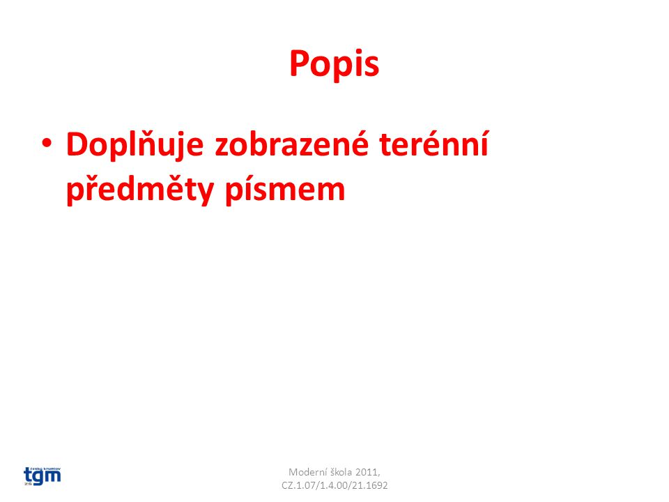 Popis Doplňuje zobrazené terénní předměty písmem Moderní škola 2011, CZ.1.07/1.4.00/21.1692