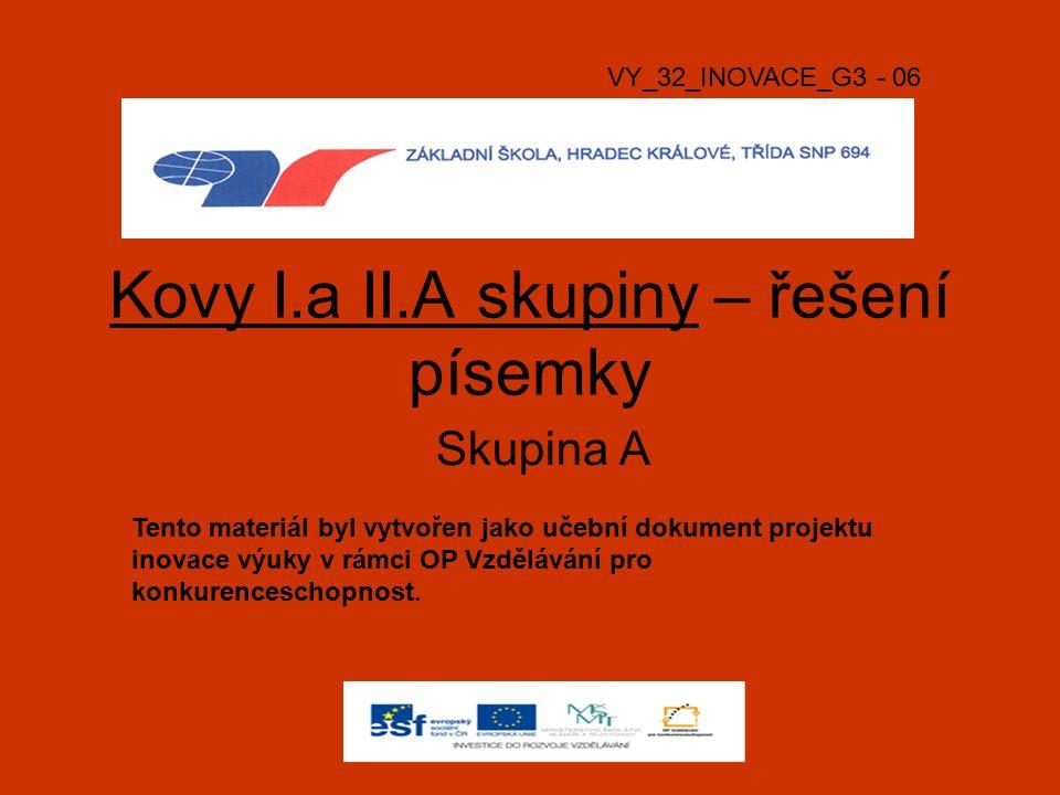 Kovy I.a II.A skupiny – řešení písemky Skupina A VY_32_INOVACE_G3 - 06 Tento materiál byl vytvořen jako učební dokument projektu inovace výuky v rámci