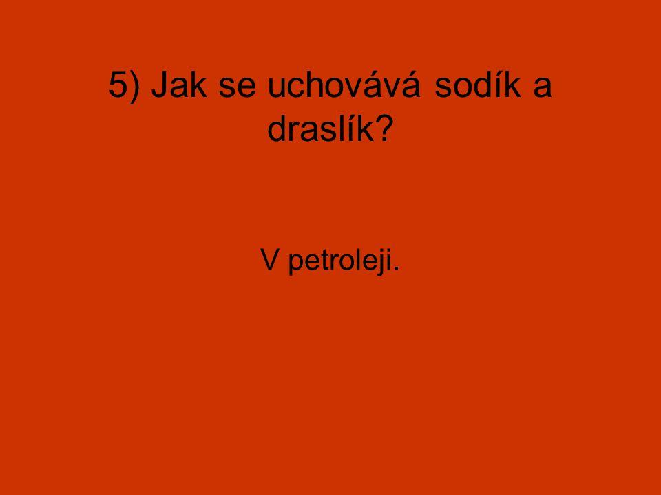 5) Jak se uchovává sodík a draslík? V petroleji.