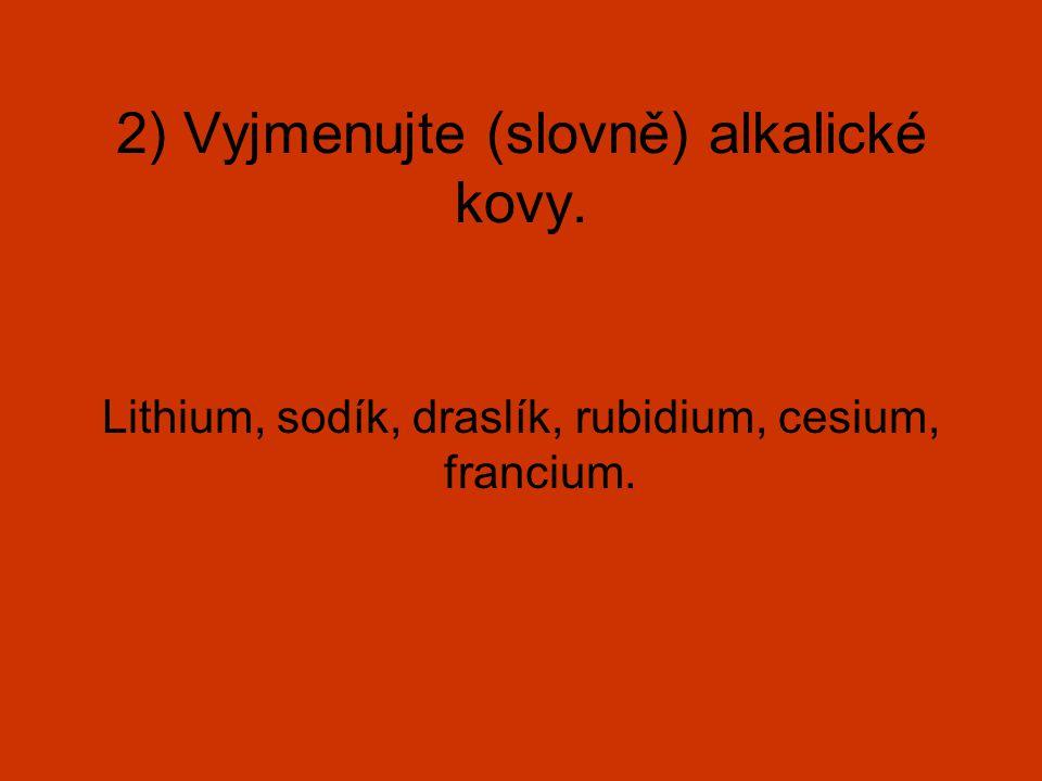 2) Vyjmenujte (slovně) alkalické kovy. Lithium, sodík, draslík, rubidium, cesium, francium.