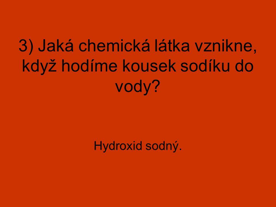 3) Jaká chemická látka vznikne, když hodíme kousek sodíku do vody? Hydroxid sodný.