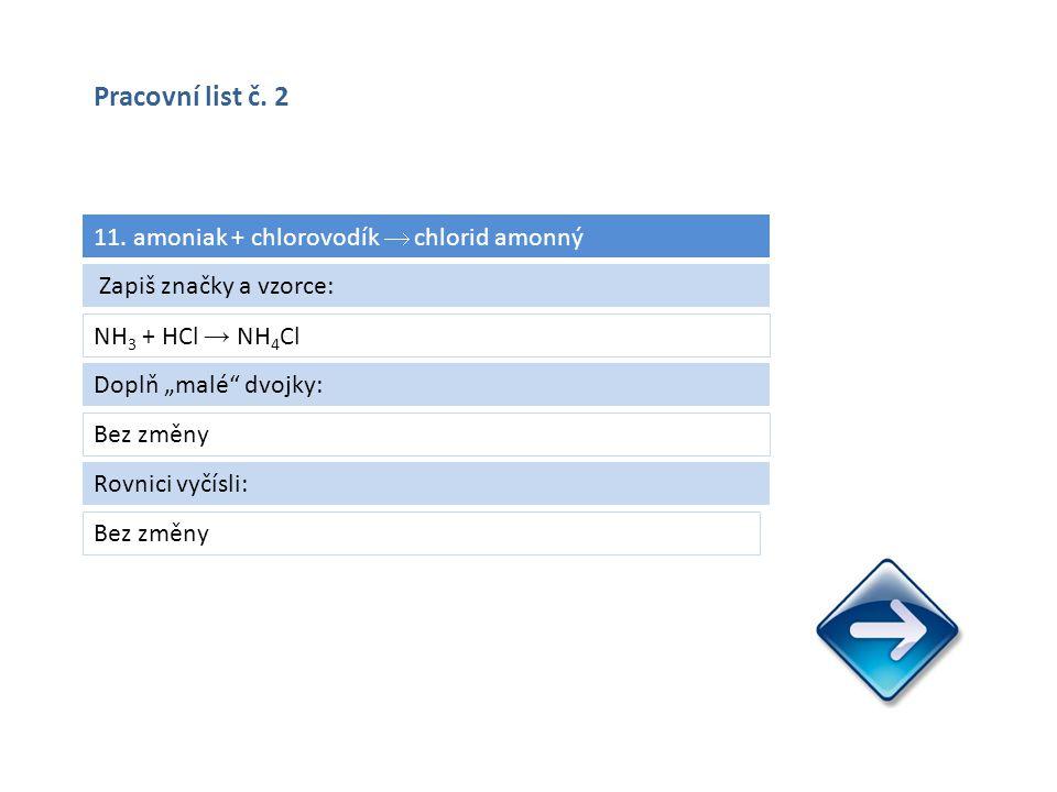 """11. amoniak + chlorovodík  chlorid amonný NH 3 + HCl → NH 4 Cl Bez změny Zapiš značky a vzorce: Doplň """"malé"""" dvojky: Bez změny Rovnici vyčísli: Praco"""